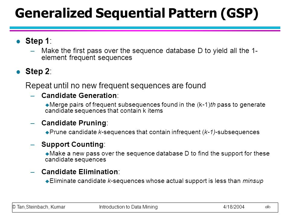 © Tan,Steinbach, Kumar Introduction to Data Mining 4/18/2004 11 Generalized Sequential Pattern (GSP) l Step 1: –Make the first pass over the sequence database D to yield all the 1- element frequent sequences l Step 2: Repeat until no new frequent sequences are found –Candidate Generation: Merge pairs of frequent subsequences found in the (k-1)th pass to generate candidate sequences that contain k items –Candidate Pruning: Prune candidate k-sequences that contain infrequent (k-1)-subsequences –Support Counting: Make a new pass over the sequence database D to find the support for these candidate sequences –Candidate Elimination: Eliminate candidate k-sequences whose actual support is less than minsup