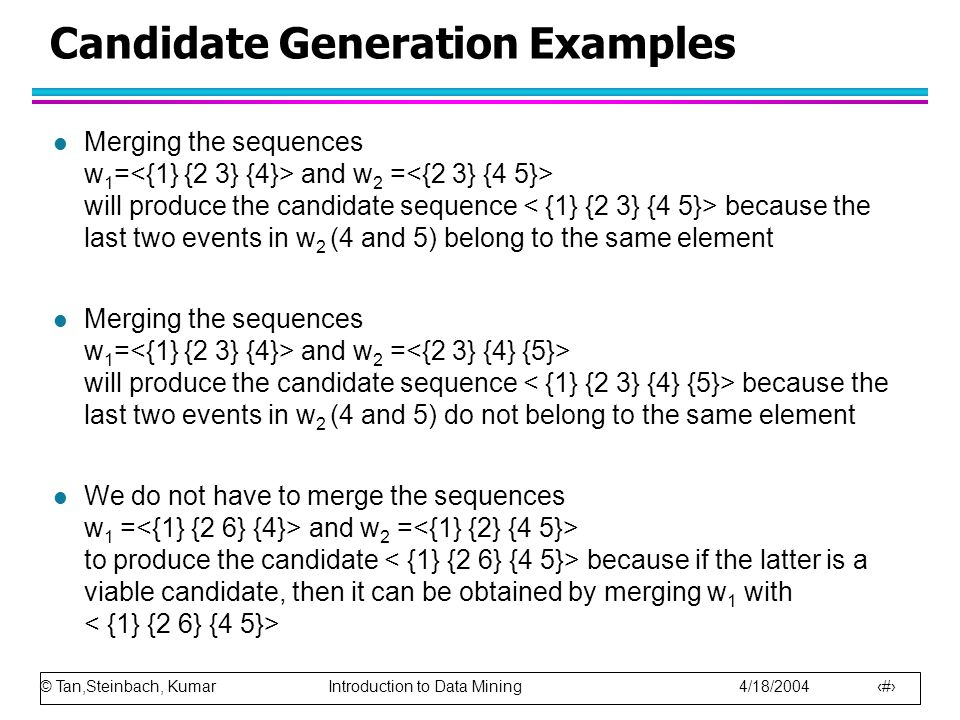 © Tan,Steinbach, Kumar Introduction to Data Mining 4/18/2004 13 Candidate Generation Examples l Merging the sequences w 1 = and w 2 = will produce the candidate sequence because the last two events in w 2 (4 and 5) belong to the same element l Merging the sequences w 1 = and w 2 = will produce the candidate sequence because the last two events in w 2 (4 and 5) do not belong to the same element l We do not have to merge the sequences w 1 = and w 2 = to produce the candidate because if the latter is a viable candidate, then it can be obtained by merging w 1 with