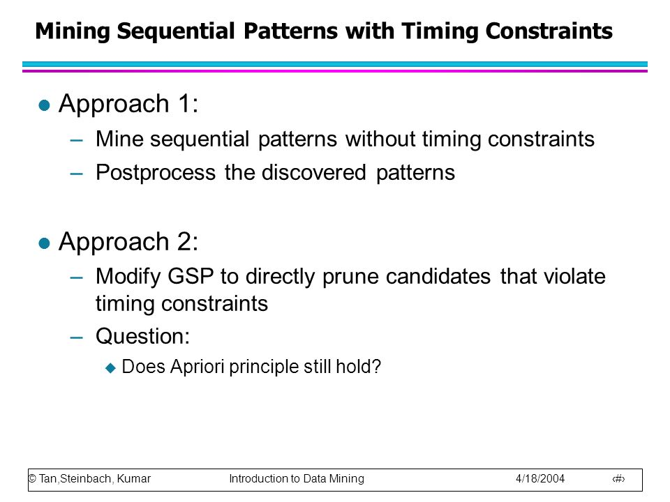 © Tan,Steinbach, Kumar Introduction to Data Mining 4/18/2004 16 Mining Sequential Patterns with Timing Constraints l Approach 1: –Mine sequential patt