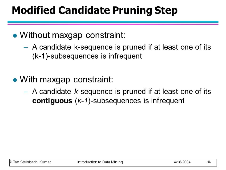 © Tan,Steinbach, Kumar Introduction to Data Mining 4/18/2004 19 Modified Candidate Pruning Step l Without maxgap constraint: –A candidate k-sequence is pruned if at least one of its (k-1)-subsequences is infrequent l With maxgap constraint: –A candidate k-sequence is pruned if at least one of its contiguous (k-1)-subsequences is infrequent