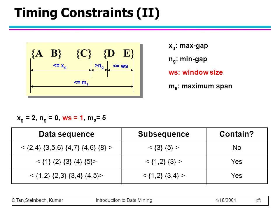 © Tan,Steinbach, Kumar Introduction to Data Mining 4/18/2004 20 Timing Constraints (II) {A B} {C} {D E} <= m s <= x g >n g <= ws x g : max-gap n g : m