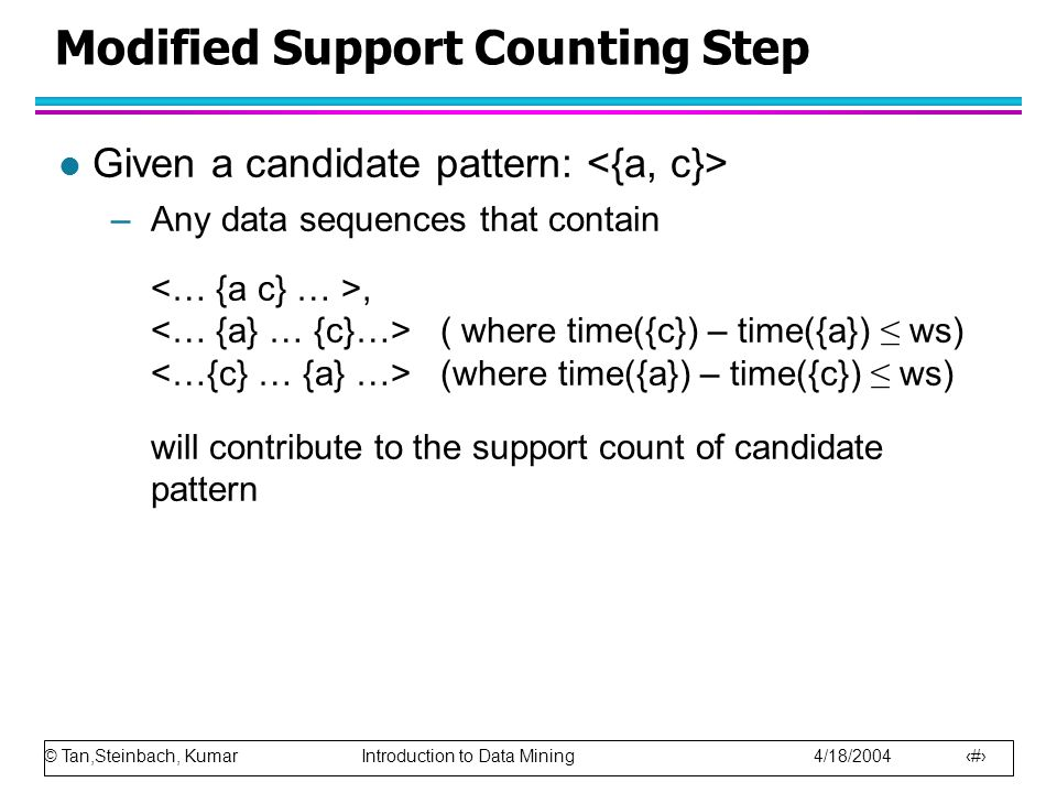 © Tan,Steinbach, Kumar Introduction to Data Mining 4/18/2004 21 Modified Support Counting Step l Given a candidate pattern: –Any data sequences that c