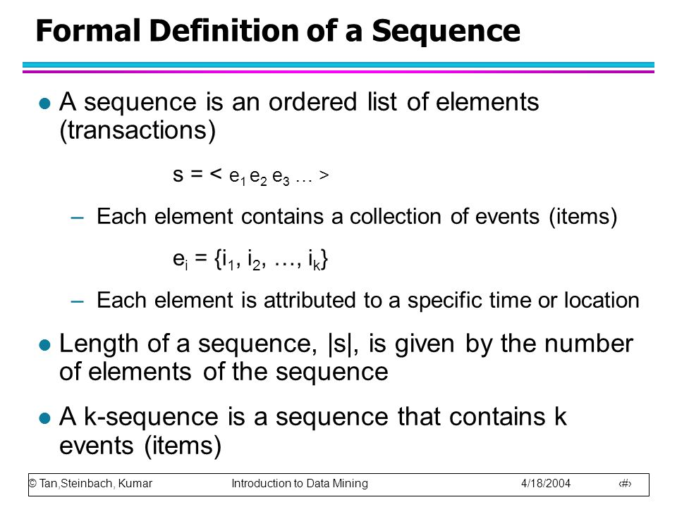 © Tan,Steinbach, Kumar Introduction to Data Mining 4/18/2004 4 Formal Definition of a Sequence l A sequence is an ordered list of elements (transactions) s = –Each element contains a collection of events (items) e i = {i 1, i 2, …, i k } –Each element is attributed to a specific time or location l Length of a sequence, |s|, is given by the number of elements of the sequence l A k-sequence is a sequence that contains k events (items)