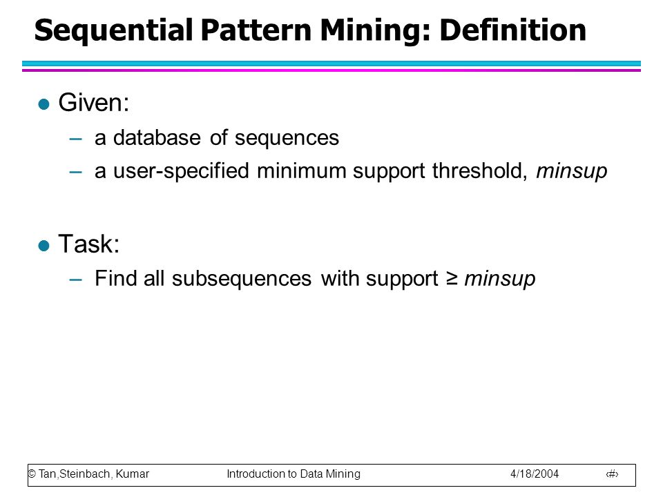 © Tan,Steinbach, Kumar Introduction to Data Mining 4/18/2004 7 Sequential Pattern Mining: Definition l Given: –a database of sequences –a user-specifi
