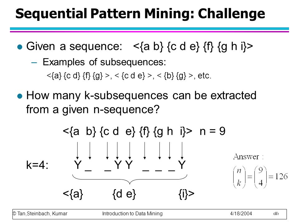© Tan,Steinbach, Kumar Introduction to Data Mining 4/18/2004 8 Sequential Pattern Mining: Challenge l Given a sequence: –Examples of subsequences:,,, etc.
