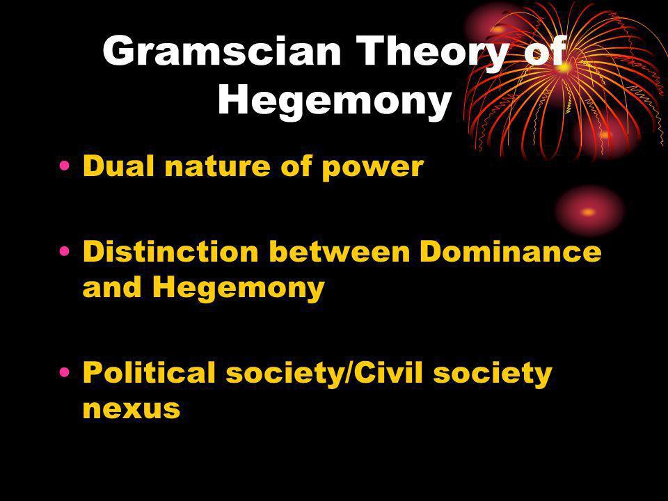Gramscian Theory of Hegemony Dual nature of power Distinction between Dominance and Hegemony Political society/Civil society nexus