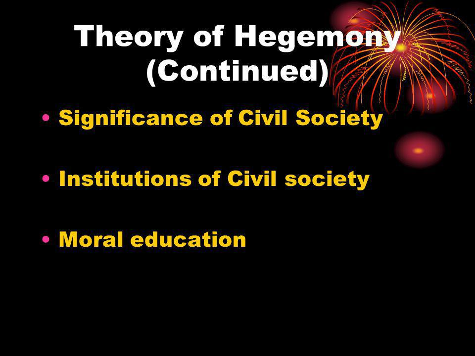 Theory of Hegemony (Continued) Significance of Civil Society Institutions of Civil society Moral education
