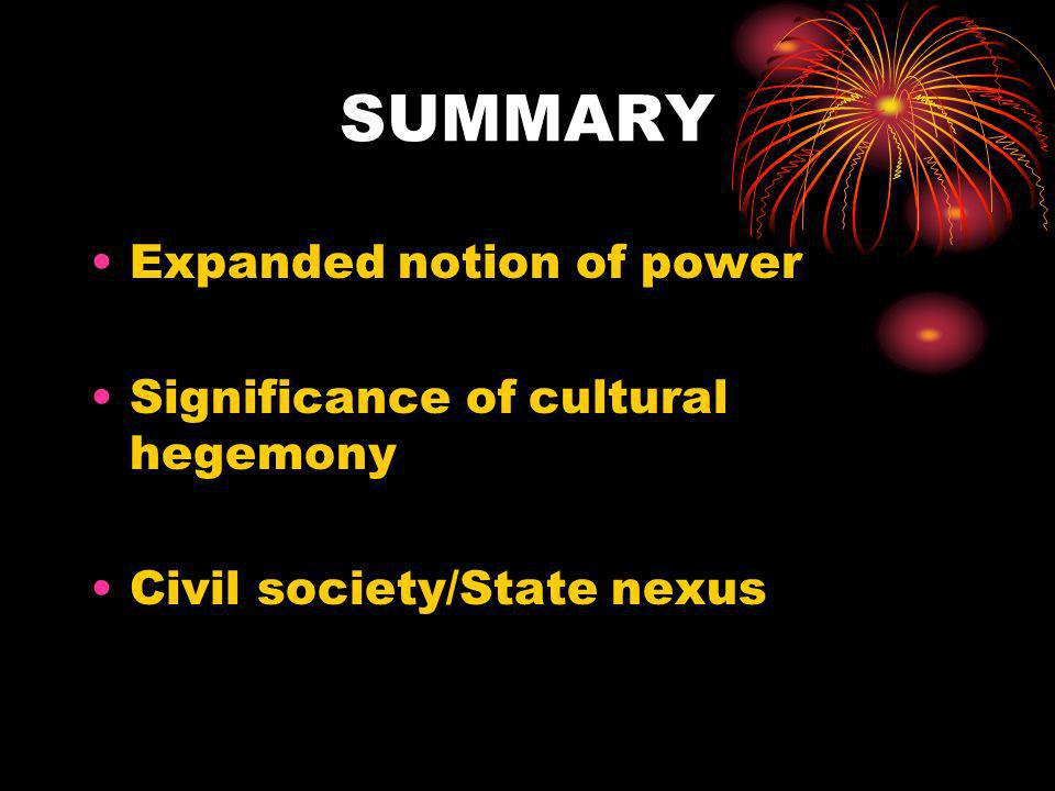 SUMMARY Expanded notion of power Significance of cultural hegemony Civil society/State nexus