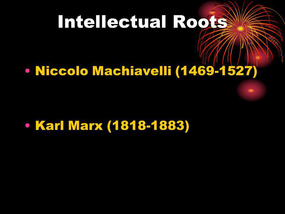 Intellectual Roots Niccolo Machiavelli (1469-1527) Karl Marx (1818-1883)