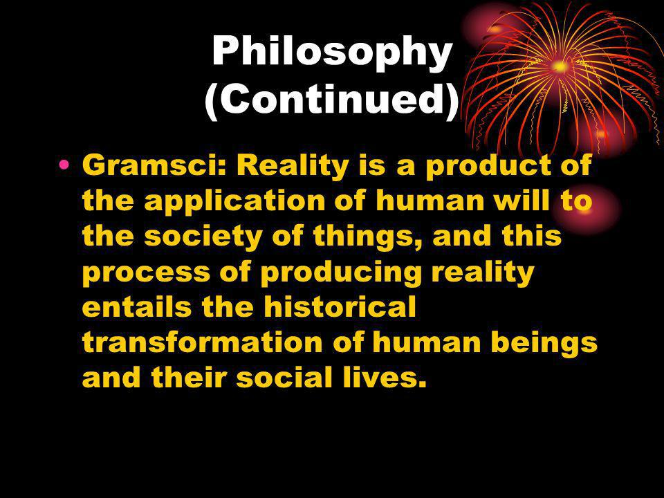 Philosophy (Continued) Gramsci: Reality is a product of the application of human will to the society of things, and this process of producing reality