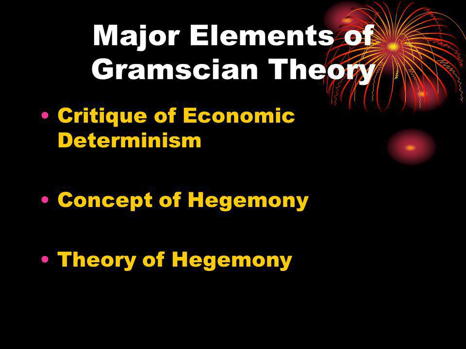 Major Elements of Gramscian Theory Critique of Economic Determinism Concept of Hegemony Theory of Hegemony