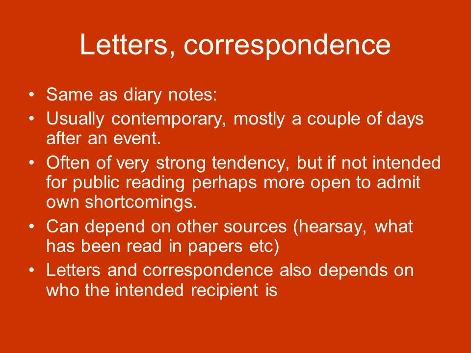 Letters, correspondence Same as diary notes: Usually contemporary, mostly a couple of days after an event.