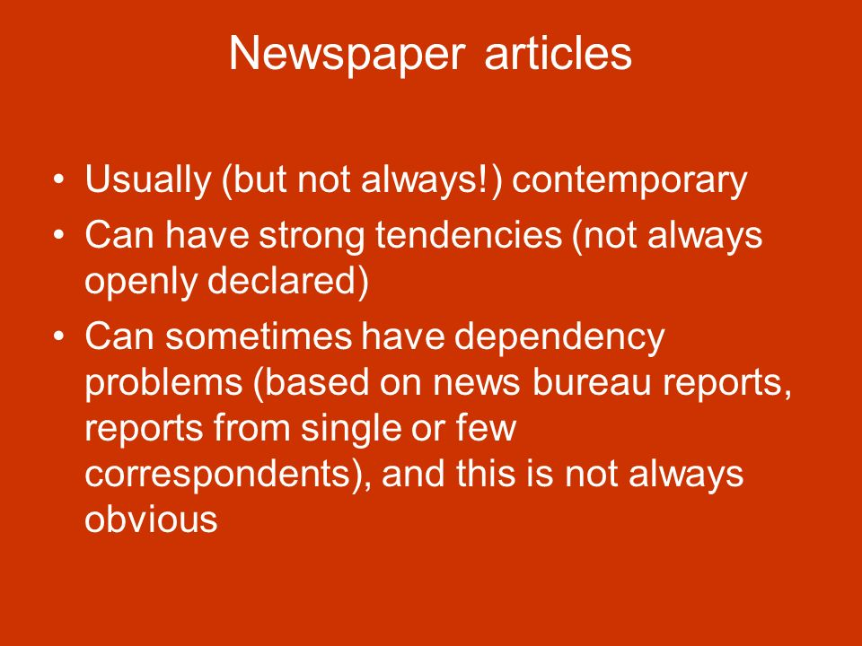 Newspaper articles Usually (but not always!) contemporary Can have strong tendencies (not always openly declared) Can sometimes have dependency problems (based on news bureau reports, reports from single or few correspondents), and this is not always obvious