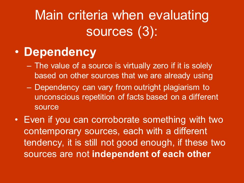 Main criteria when evaluating sources (3): Dependency –The value of a source is virtually zero if it is solely based on other sources that we are already using –Dependency can vary from outright plagiarism to unconscious repetition of facts based on a different source Even if you can corroborate something with two contemporary sources, each with a different tendency, it is still not good enough, if these two sources are not independent of each other