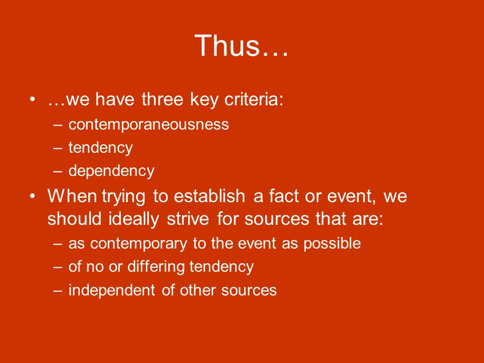 Thus… …we have three key criteria: –contemporaneousness –tendency –dependency When trying to establish a fact or event, we should ideally strive for sources that are: –as contemporary to the event as possible –of no or differing tendency –independent of other sources