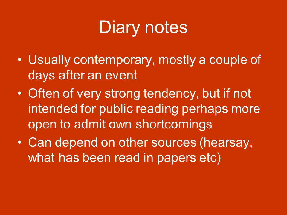 Diary notes Usually contemporary, mostly a couple of days after an event Often of very strong tendency, but if not intended for public reading perhaps more open to admit own shortcomings Can depend on other sources (hearsay, what has been read in papers etc)