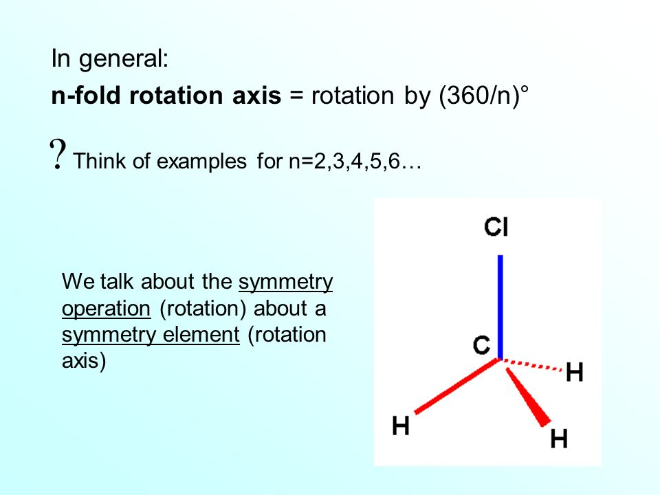 In general: n-fold rotation axis = rotation by (360/n)° We talk about the symmetry operation (rotation) about a symmetry element (rotation axis) .