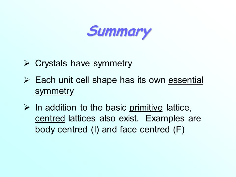 Summary Crystals have symmetry Each unit cell shape has its own essential symmetry In addition to the basic primitive lattice, centred lattices also exist.