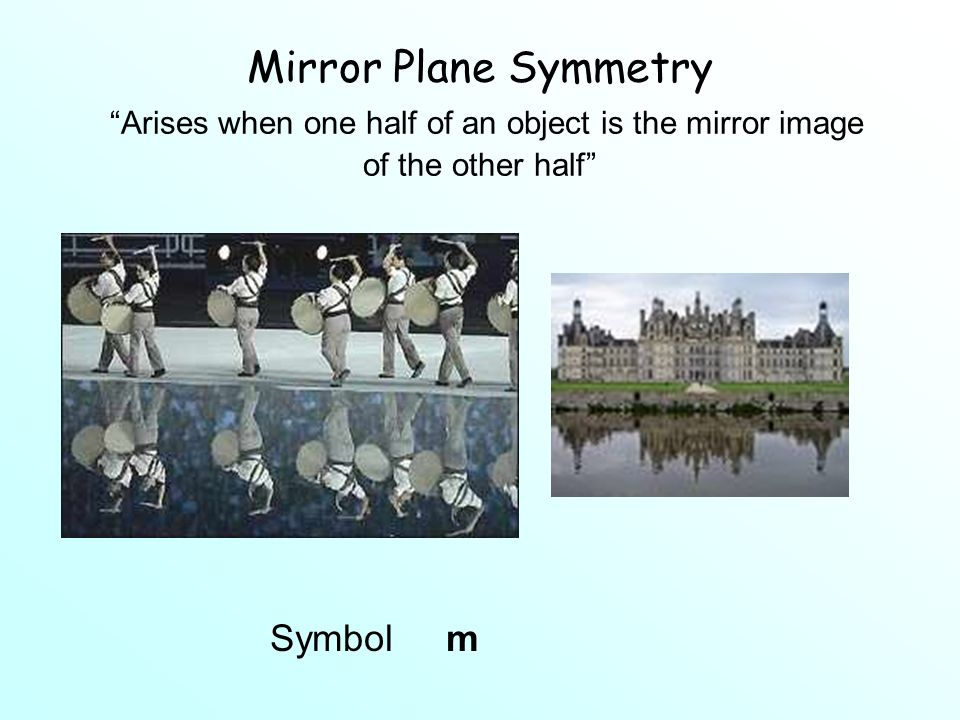 Mirror Plane Symmetry Arises when one half of an object is the mirror image of the other half Symbol m