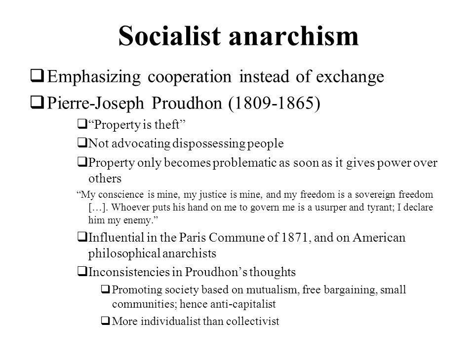 Socialist anarchism Emphasizing cooperation instead of exchange Pierre-Joseph Proudhon (1809-1865) Property is theft Not advocating dispossessing people Property only becomes problematic as soon as it gives power over others My conscience is mine, my justice is mine, and my freedom is a sovereign freedom […].