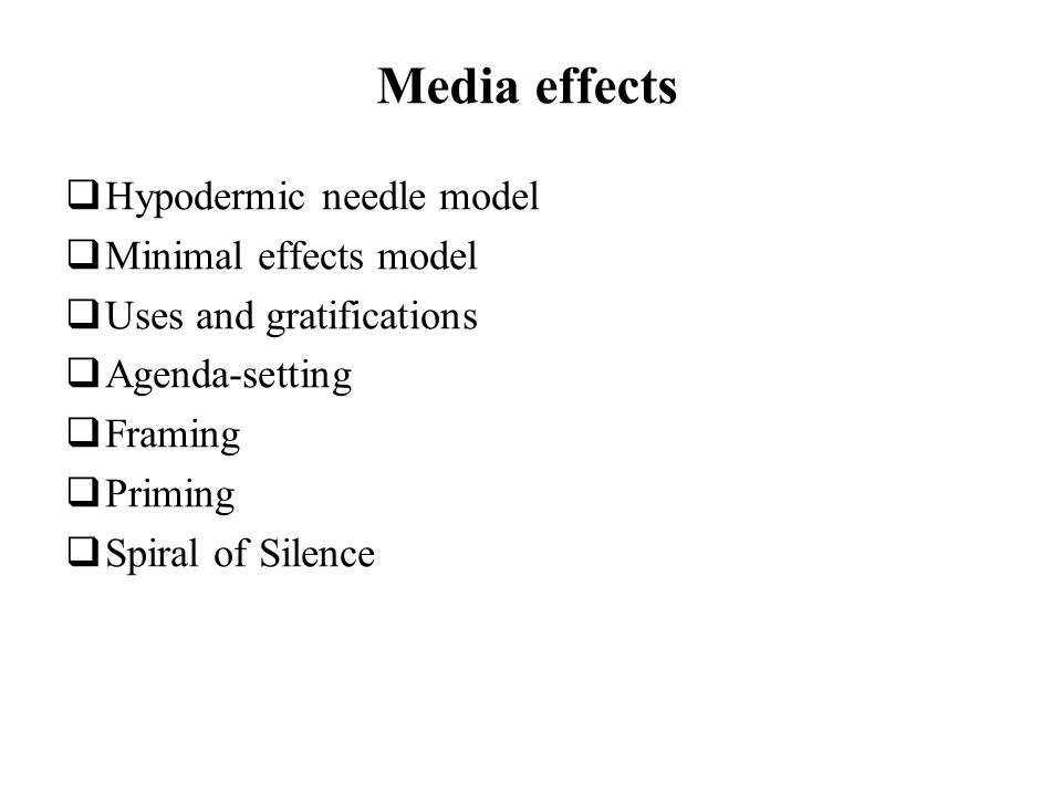 Media effects Hypodermic needle model Minimal effects model Uses and gratifications Agenda-setting Framing Priming Spiral of Silence