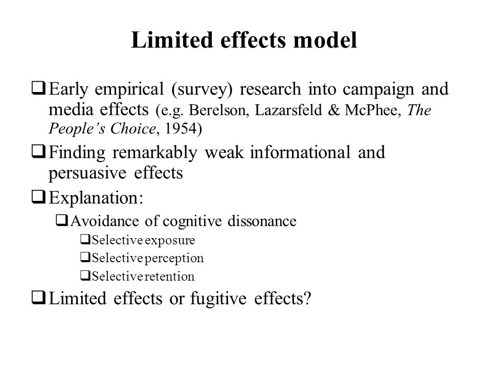 Limited effects model Early empirical (survey) research into campaign and media effects (e.g. Berelson, Lazarsfeld & McPhee, The Peoples Choice, 1954)