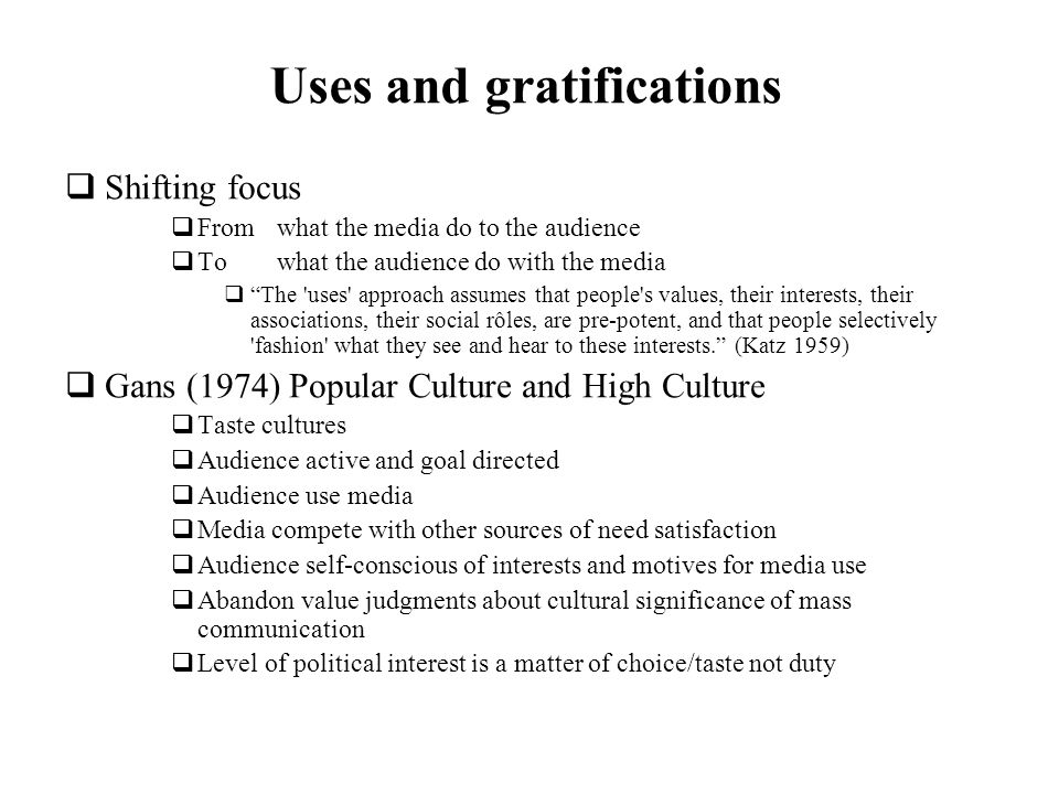 Uses and gratifications Shifting focus From what the media do to the audience To what the audience do with the media The 'uses' approach assumes that