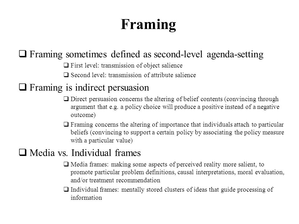 Framing Framing sometimes defined as second-level agenda-setting First level: transmission of object salience Second level: transmission of attribute