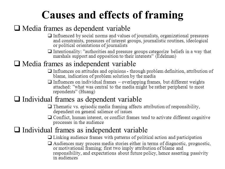 Causes and effects of framing Media frames as dependent variable Influenced by social norms and values of journalists, organizational pressures and co