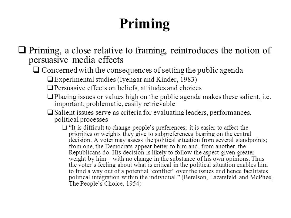 Priming Priming, a close relative to framing, reintroduces the notion of persuasive media effects Concerned with the consequences of setting the publi