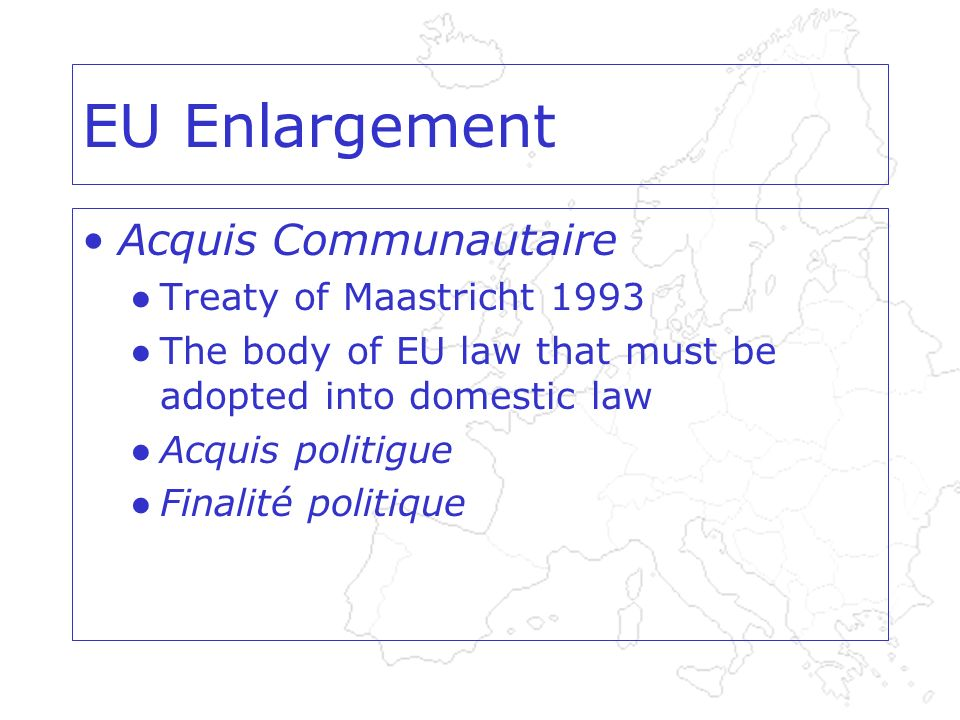EU Enlargement Acquis Communautaire Treaty of Maastricht 1993 The body of EU law that must be adopted into domestic law Acquis politigue Finalité politique