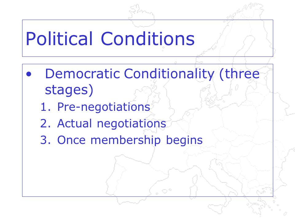 Political Conditions Democratic Conditionality (three stages) 1.Pre-negotiations 2.Actual negotiations 3.Once membership begins