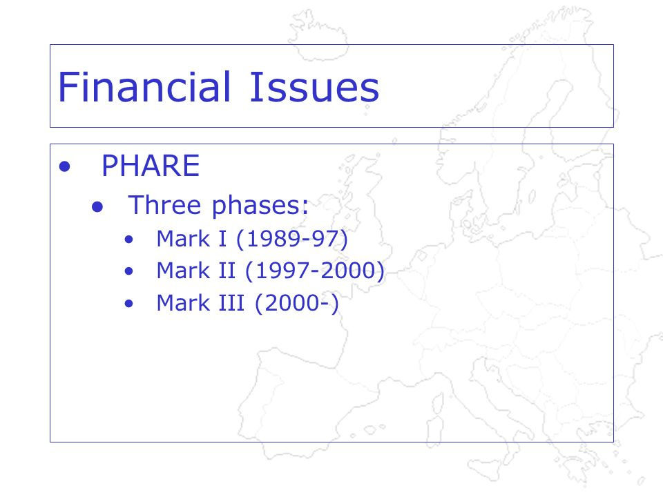 Financial Issues PHARE Three phases: Mark I (1989-97) Mark II (1997-2000) Mark III (2000-)