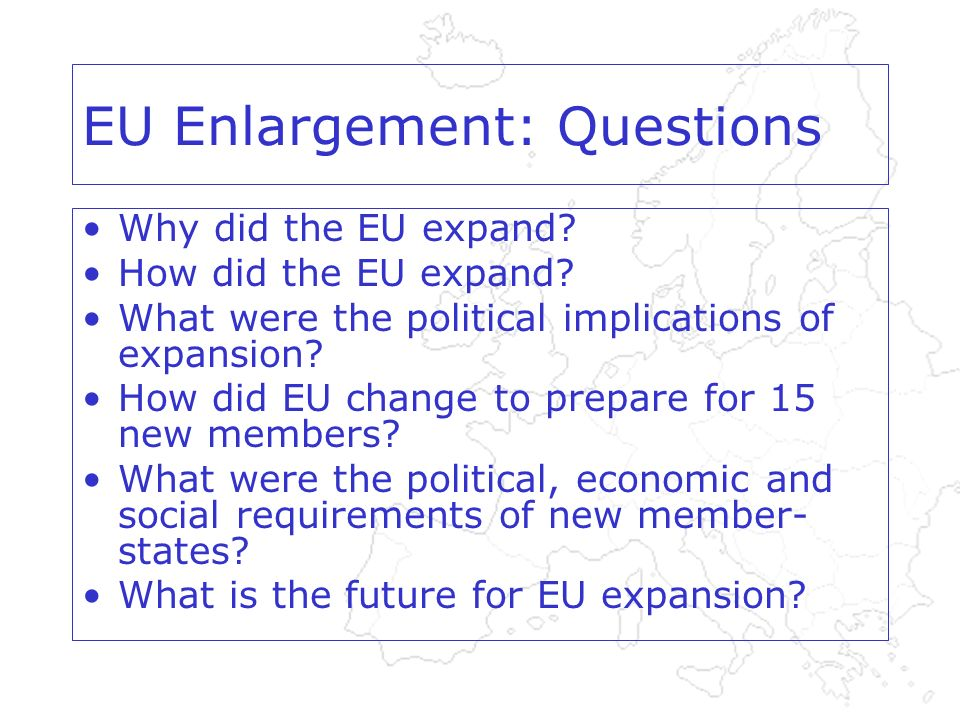 EU Enlargement: Questions Why did the EU expand. How did the EU expand.