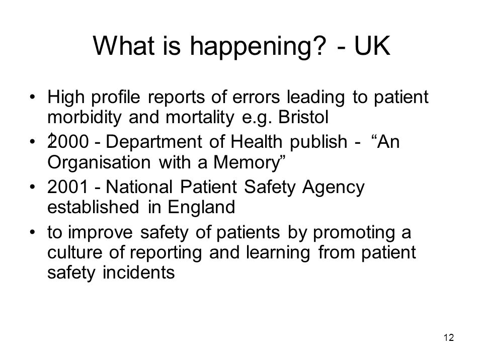 12 What is happening? - UK High profile reports of errors leading to patient morbidity and mortality e.g. Bristol 2000 - Department of Health publish