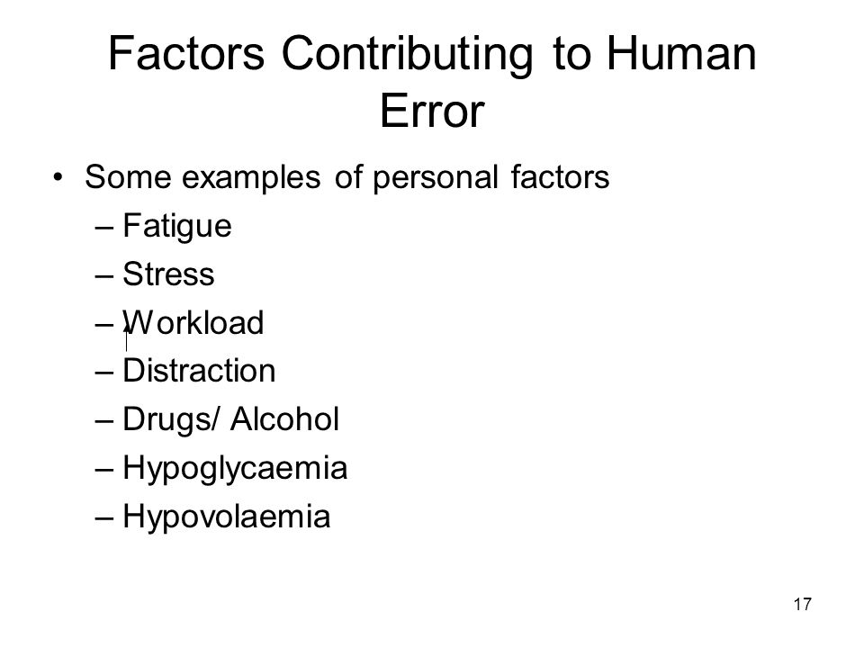 17 Factors Contributing to Human Error Some examples of personal factors –Fatigue –Stress –Workload –Distraction –Drugs/ Alcohol –Hypoglycaemia –Hypov