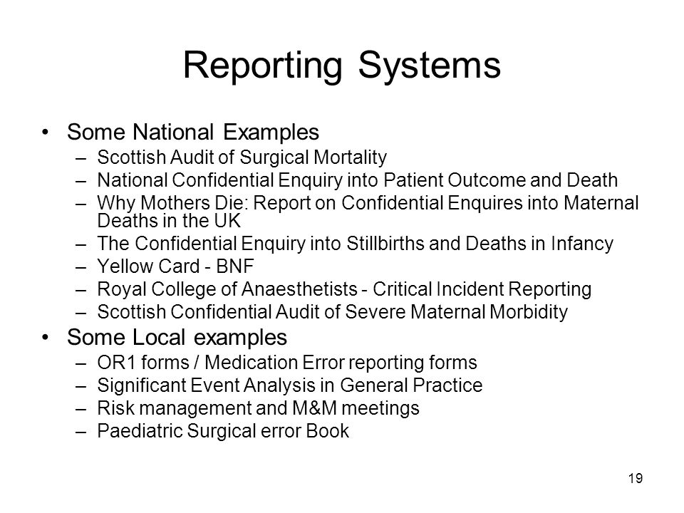 19 Reporting Systems Some National Examples –Scottish Audit of Surgical Mortality –National Confidential Enquiry into Patient Outcome and Death –Why M