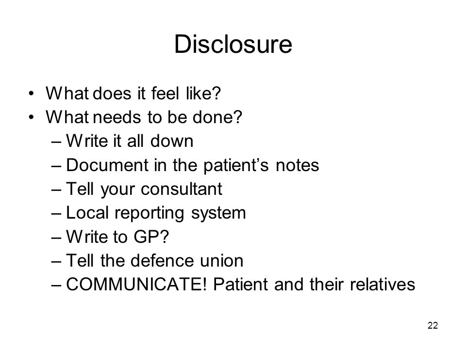 22 Disclosure What does it feel like? What needs to be done? –Write it all down –Document in the patients notes –Tell your consultant –Local reporting