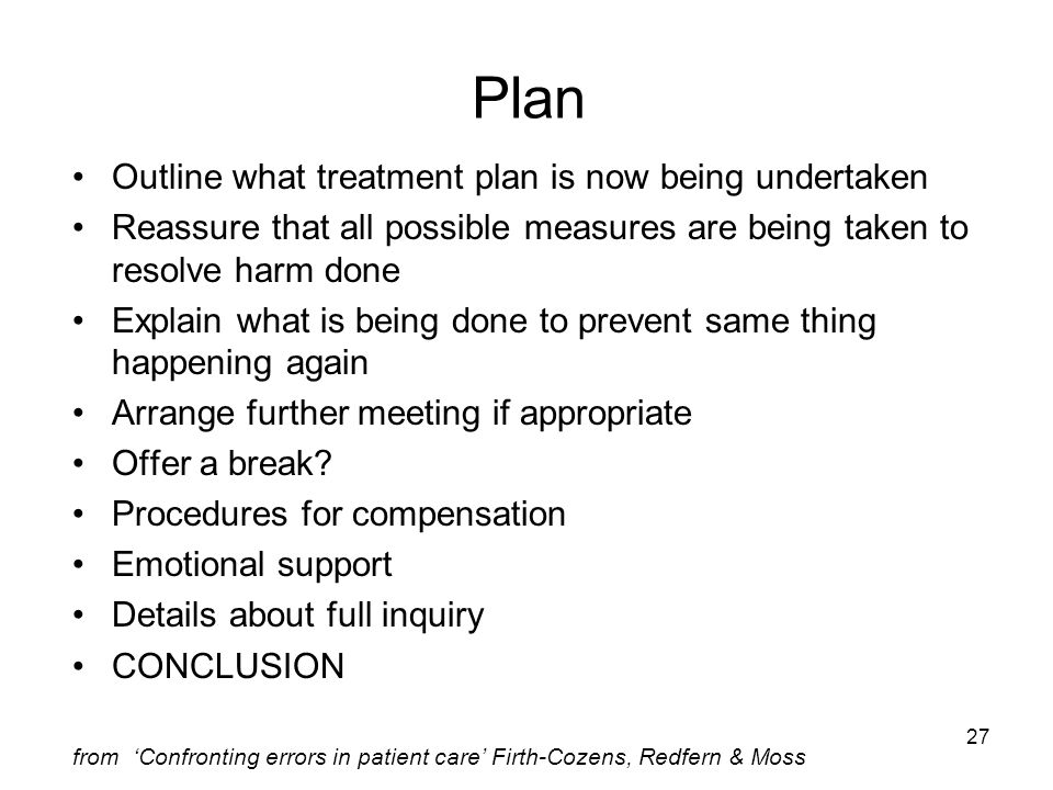 27 Plan Outline what treatment plan is now being undertaken Reassure that all possible measures are being taken to resolve harm done Explain what is b