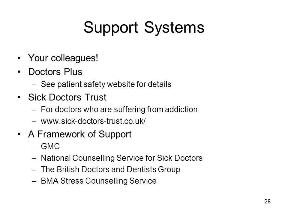 28 Support Systems Your colleagues! Doctors Plus –See patient safety website for details Sick Doctors Trust –For doctors who are suffering from addict