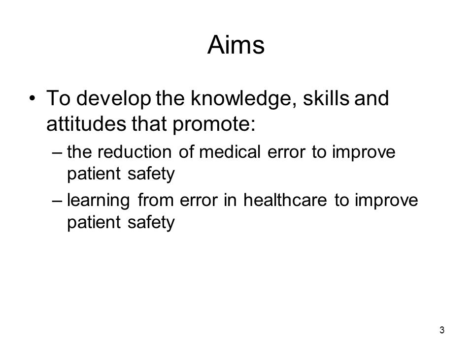 3 Aims To develop the knowledge, skills and attitudes that promote: –the reduction of medical error to improve patient safety –learning from error in