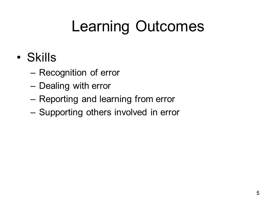5 Learning Outcomes Skills –Recognition of error –Dealing with error –Reporting and learning from error –Supporting others involved in error