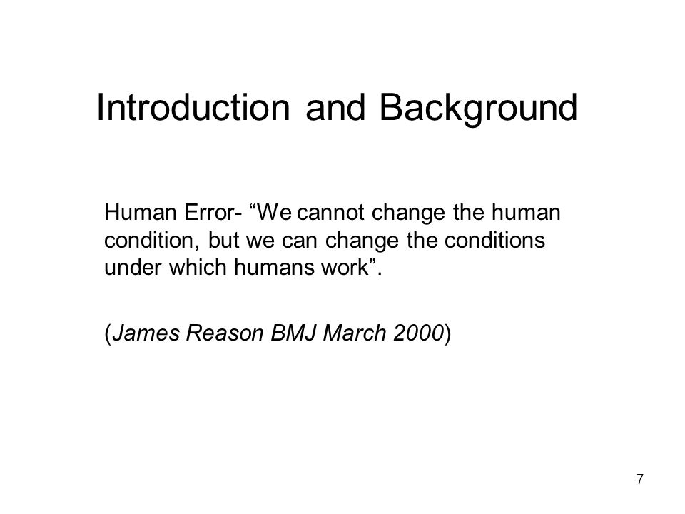 7 Introduction and Background Human Error- We cannot change the human condition, but we can change the conditions under which humans work. (James Reas
