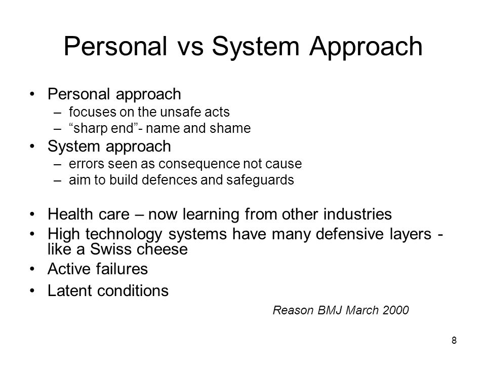 8 Personal vs System Approach Personal approach –focuses on the unsafe acts –sharp end- name and shame System approach –errors seen as consequence not