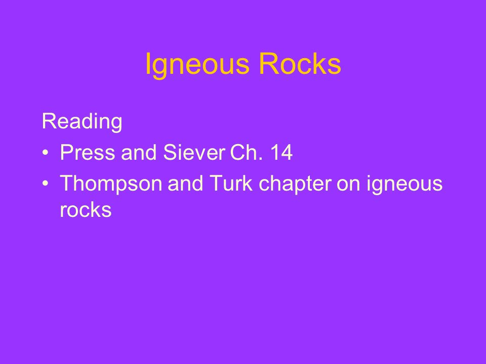 Igneous Rocks Reading Press and Siever Ch. 14 Thompson and Turk chapter on igneous rocks
