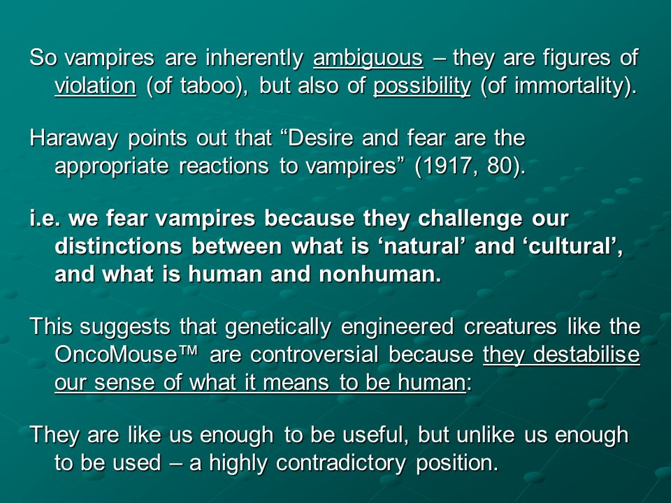 So vampires are inherently ambiguous – they are figures of violation (of taboo), but also of possibility (of immortality). Haraway points out that Des