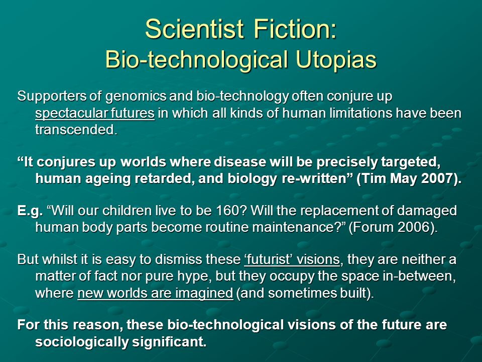 Scientist Fiction: Bio-technological Utopias Supporters of genomics and bio-technology often conjure up spectacular futures in which all kinds of huma