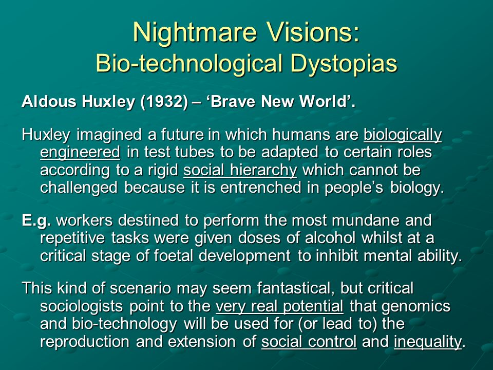 Nightmare Visions: Bio-technological Dystopias Aldous Huxley (1932) – Brave New World. Huxley imagined a future in which humans are biologically engin