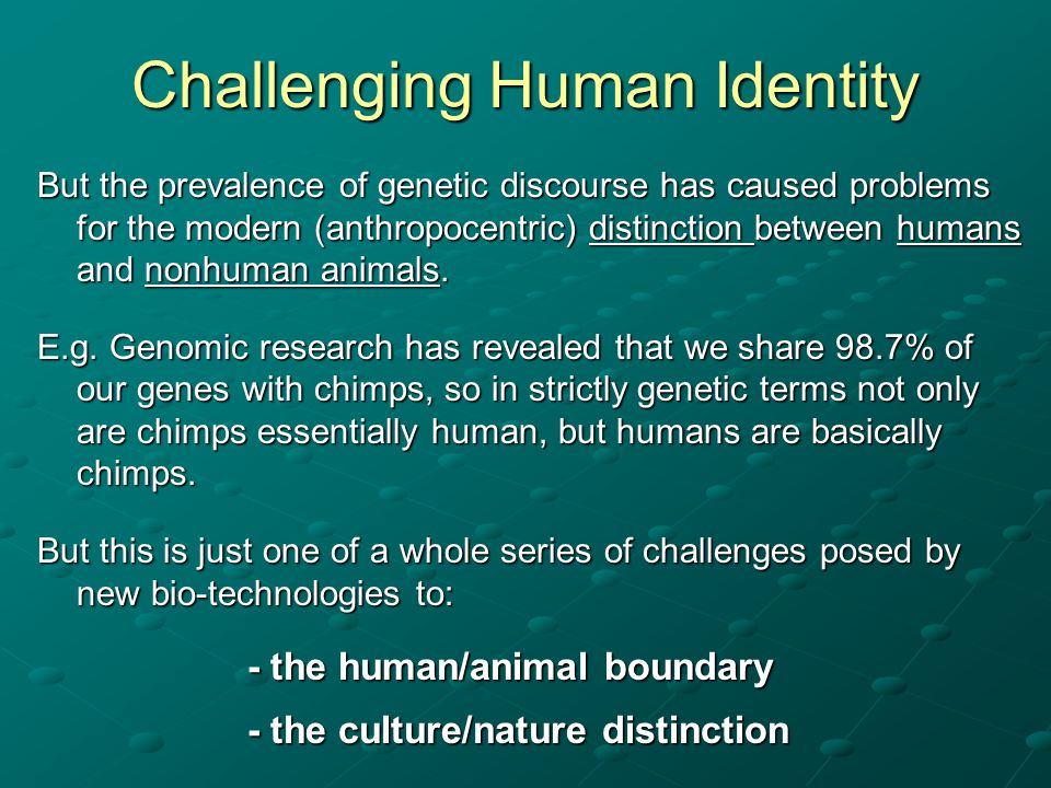 Challenging Human Identity But the prevalence of genetic discourse has caused problems for the modern (anthropocentric) distinction between humans and