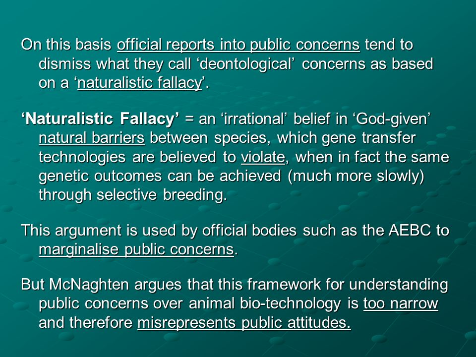 On this basis official reports into public concerns tend to dismiss what they call deontological concerns as based on a naturalistic fallacy. Naturali
